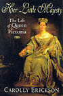 Her Little Majesty: The Life of Queen Victoria by Carolly Erickson (Paperback, 1999)
