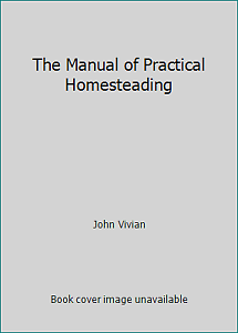 The Manual of Practical Homesteading by John Vivian