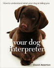 Your Dog Interpreter: How to Understand What Your Dog is Telling You by David Alderton (Paperback, 2007)
