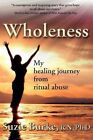 Wholeness My Healing Journey From Ritual Abuse 9781449057190 Ph.d. Paperback