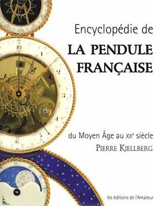 Encyclopedie De La Pendule Francaise Du Moyen Age Au Xx Siecle - Pierre Kjellberg