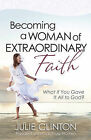 Becoming a Woman of Extraordinary Faith: What If You Gave it All to God? by Julie Clinton (Paperback, 2011)