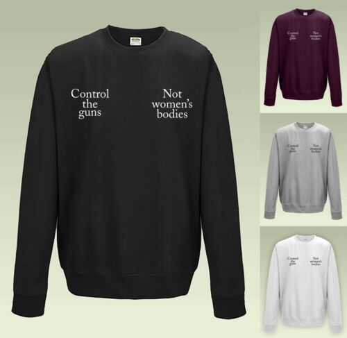 Control the Guns Not Women/'s Bodies Sweatshirt JH030 Sweater Jumper Slogan