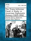 The Trans-Isthmian Canal: A Study in American Diplomatic History (1825-1904) by Charles Henry Huberich, Simeon Eben Baldwin (Paperback / softback, 2013)