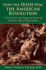 How the Irish Won the American Revolution: A New Look at the Forgotten Heroes of America's War of Independence by Phillip Thomas Tucker (Hardback, 2015)