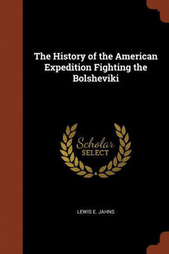 The History of the American Expedition Fighting the Bolsheviki by Lewis E. Jahns