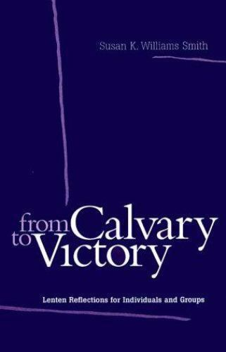 From Calvary to Victory: Lenten Reflections for Individuals and Groups Smith, S