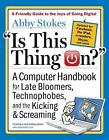 Is This Thing On? : A Computer Handbook for Late Bloomers, Technophobes, and the Kicking and Screaming by Abby Stokes (2012, Paperback, Revised)
