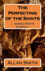The Perfecting of the Saints: - Coming Forth as Gold - by Allan Smith (Paperback / softback, 2010)
