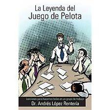 La Leyenda Del Juego de Pelota : Lecciones para Hacernos Bolas en un Grupo de...
