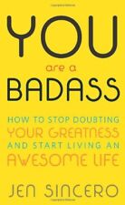 YOU are a BADASS : HOW TO STOP DOUBTING YOUR GREATNESS AND START LIVING AN AWESOME LIFE by Jen Sincero (Paperback, 2013)