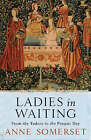 Ladies in Waiting: From the Tudors to the Present Day by Anne Somerset (Paperback, 2005)