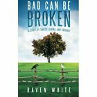 Bad Can Be Broken: A Story of Cancer, Karma, and Courage by Raven White (Paperback / softback, 2014)