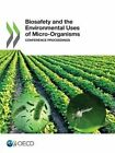 Biosafety and the Environmental Uses of Micro-Organisms: Conference Proceedings by Organisation for Economic Co-Operation and Development (Paperback, 2014)