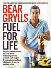 Fuel for Life: Achieve Maximum Health with Amazing Dairy, Wheat and Sugar-Free Recipes and My Ultimate 8-Week Eating Plan by Bear Grylls (Paperback, 2015)