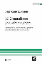 El Centralismo porte�o en Jaque : Federalismo: ficci�n en la Argentina,...
