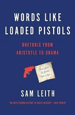 Words Like Loaded Pistols : Rhetoric from Aristotle to Obama by Sam Leith...
