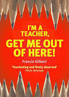 I'm a Teacher, Get Me Out of Here! by Francis Gilbert (Hardback, 2004)