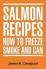 Salmon Recipes How to Freeze Smoke and Can by James R Canaguier (Paperback / softback, 2012)