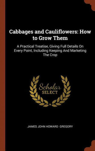 Cabbages and Cauliflowers: How to Grow Them: A Practical Treatise, Giving Full