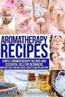 Aromatherapy Recipes: Simple Aromatherapy Blends and Essential Oils for Beginners. Massage Oils for Wellness, Beauty and Relaxation by Marta Tuchowska (Paperback / softback, 2014)