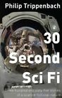 30 Second Sci Fi: Three Hundred and Sixty-Five Stories of a Science Fictional Nature by MR Philip Trippenbach (Paperback / softback, 2014)