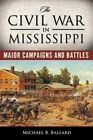 The Civil War in Mississippi: Major Campaigns and Battles by Michael B. Ballard (Paperback, 2014)