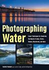 Photographing Water: Expert Techniques for Capturing the Beauty of Lakes, Rivers, Oceans, Rainstorms, and More by Heather Hummel (Paperback, 2016)