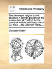 The Blessing of Religion to Civil Societies. a Sermon Preach'd at the Assizes Held at Thetford, for the County of Norfolk, on Friday, March 23, 1753. ... by Glocester Ridley, ... by Glocester Ridley (Paperback / softback, 2010)