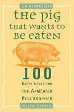 The Pig That Wants to Be Eaten : 100 Experiments for the Armchair Philosopher by Julian Baggini (2006, Paperback)