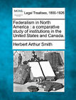 Federalism in North America: A Comparative Study of Institutions in the United States and Canada. by Herbert Arthur Smith (Paperback / softback, 2010)