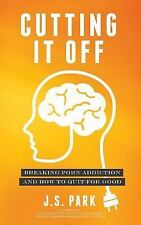 Cutting It Off : Breaking Porn Addiction and How to Quit for Good by J. Park...