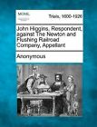 John Higgins, Respondent, Against the Newton and Flushing Railroad Company, Appellant by Anonymous (Paperback / softback, 2012)