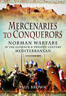 Mercenaries to Conquerors: Norman Warfare in the Eleventh and Twelfth-Century Mediterranean by Paul Brown (Hardback, 2016)