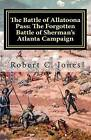 The Battle of Allatoona Pass: The Forgotten Battle of Sherman's Atlanta Campaign by Robert C Jones (Paperback / softback, 2011)