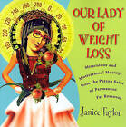 Our Lady of Weight Loss: Miraculous and Motivational Musings from the Patron Saint of Permanent Fat Removal by Janice Taylor (Paperback, 2006)