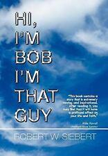 Hi, I'm Bob I'm That Guy by Robert W. Siebert (2011, Hardcover)