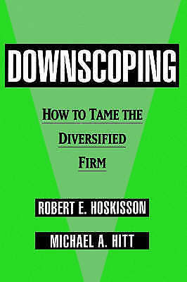 Downscoping: How to Tame the Diversified Firm by Robert E. Hoskisson, Michael...