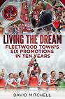 Living the Dream: Fleetwood Town's Six Promotions in Ten Years by David Mitchell (Paperback, 2015)