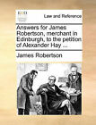 Answers for James Robertson, Merchant in Edinburgh, to the Petition of Alexander Hay ... by James Robertson (Paperback / softback, 2010)