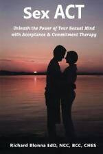 Sex Act: Unleash The Power Of Your Sexual Mind With Acceptance & Commitment T...