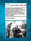 A Treatise on the Succession to Property Vacant by Death: Including Inquiries Into the Influence of Primogeniture, Entails, Compulsory Partition, Foundations, &C. Over the Public Interests. by J R McCulloch (Paperback / softback, 2010)