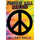 Frisbee Ball Rules 9781457530937 by William P Bahlke Hardback