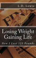 Losing Weight Gaining Life : How I Lost 125 Pounds by L. D. Lewis (2016,...