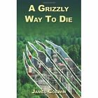 a Grizzly Way to Die 9780595339280 by James Corwin Book