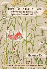 How to Catch a Frog: And Other Stories of Family, Love, Dysfunction, Survival,