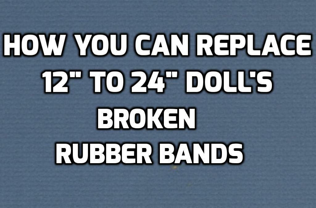 """We will REPAIR Your DOLL/'S BROKEN RUBBER BANDS 12/"""" to 30/"""" dolls"""