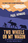 Two Wheels on My Wagon: A Bicycle Adventure in the Wild West by Paul Howard (Paperback, 2010)