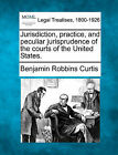 Jurisdiction, Practice, and Peculiar Jurisprudence of the Courts of the United States. by Benjamin Robbins Curtis (Paperback / softback, 2010)