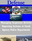 Managing Suspicious Activity Reporting Systems at Small Agency Police Departments by Naval Postgraduate School (Paperback / softback, 2014)